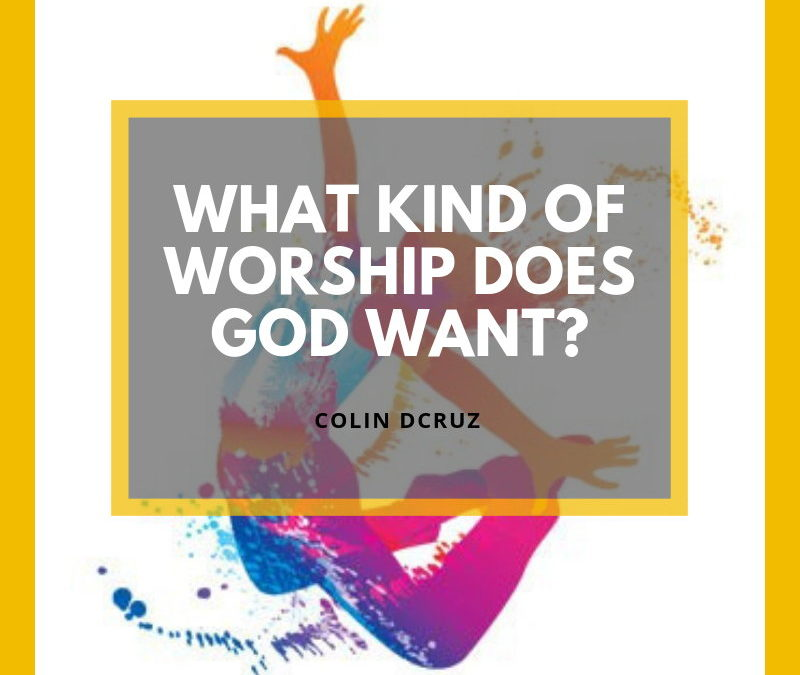 What Kind Of Worship Does God Want?| Colin D