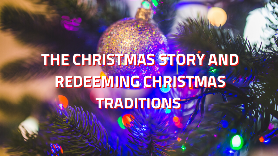 The Christmas Story And Redeeming Christmas Traditions