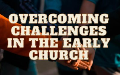 Overcoming Challenges In The Early Church