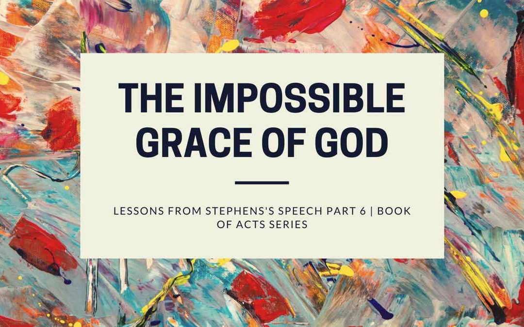 The Impossible Grace Of God | Lessons from Stephens Speech Part 6