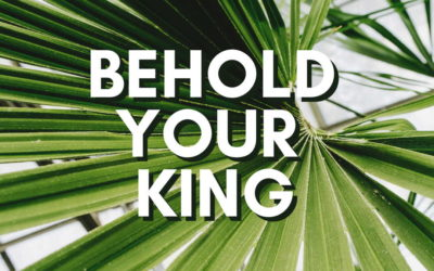 Behold Your King – Palm Sunday