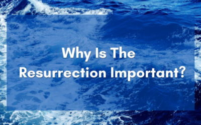 Why Is The Resurrection Important ?