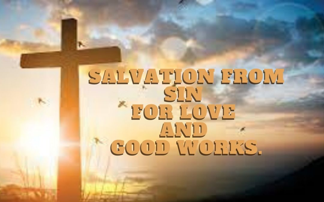 Salvation From Sin For Love And Good Works.